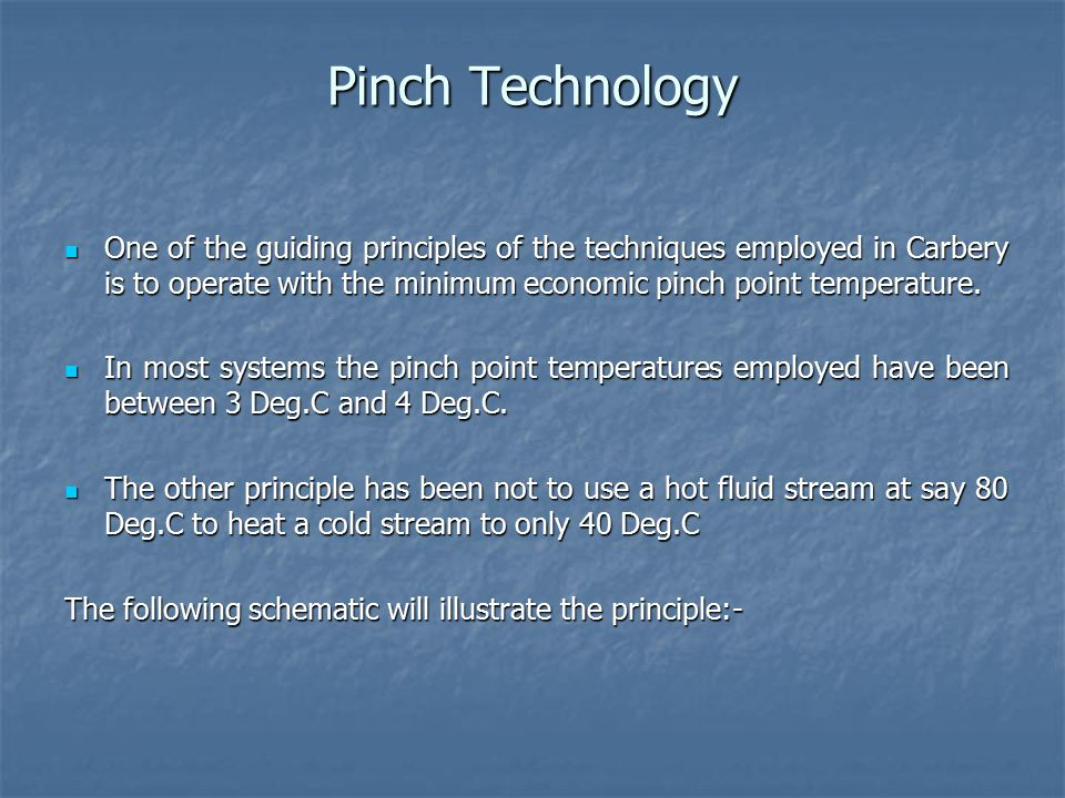 Pinch Technology One of the guiding principles of the techniques employed in Carbery is to operate with the minimum economic pinch point temperature.