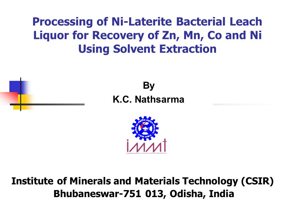 Processing of Ni-Laterite Bacterial Leach Liquor for Recovery of Zn, Mn, Co and Ni Using Solvent Extraction Institute of Minerals and Materials Technology (CSIR) Bhubaneswar-751 013, Odisha, India By K.C.