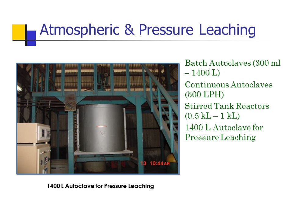 Atmospheric & Pressure Leaching Batch Autoclaves (300 ml – 1400 L) Batch Autoclaves (300 ml – 1400 L) Continuous Autoclaves (500 LPH) Continuous Autoclaves (500 LPH) Stirred Tank Reactors (0.5 kL – 1 kL) Stirred Tank Reactors (0.5 kL – 1 kL) 1400 L Autoclave for Pressure Leaching 1400 L Autoclave for Pressure Leaching 1400 L Autoclave for Pressure Leaching