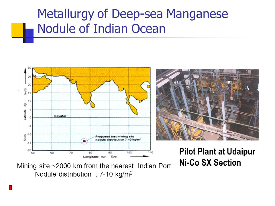 Pilot Plant at Udaipur Ni-Co SX Section Mining site ~2000 km from the nearest Indian Port Nodule distribution : 7-10 kg/m 2 Metallurgy of Deep-sea Manganese Nodule of Indian Ocean