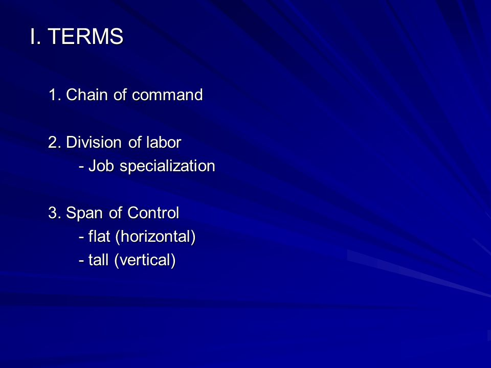 I. TERMS 1. Chain of command 2. Division of labor - Job specialization 3. Span of Control - flat (horizontal) - tall (vertical)