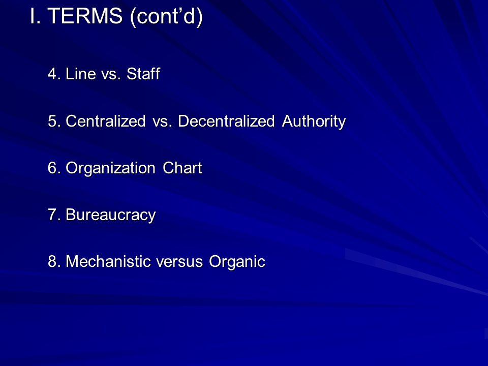 I. TERMS (cont'd) 4. Line vs. Staff 5. Centralized vs. Decentralized Authority 6. Organization Chart 7. Bureaucracy 8. Mechanistic versus Organic