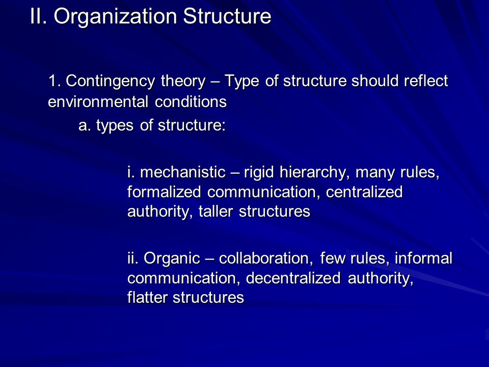 II. Organization Structure 1. Contingency theory – Type of structure should reflect environmental conditions a. types of structure: i. mechanistic – r