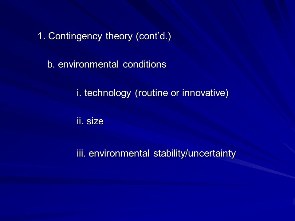 1. Contingency theory (cont'd.) b. environmental conditions i. technology (routine or innovative) ii. size iii. environmental stability/uncertainty