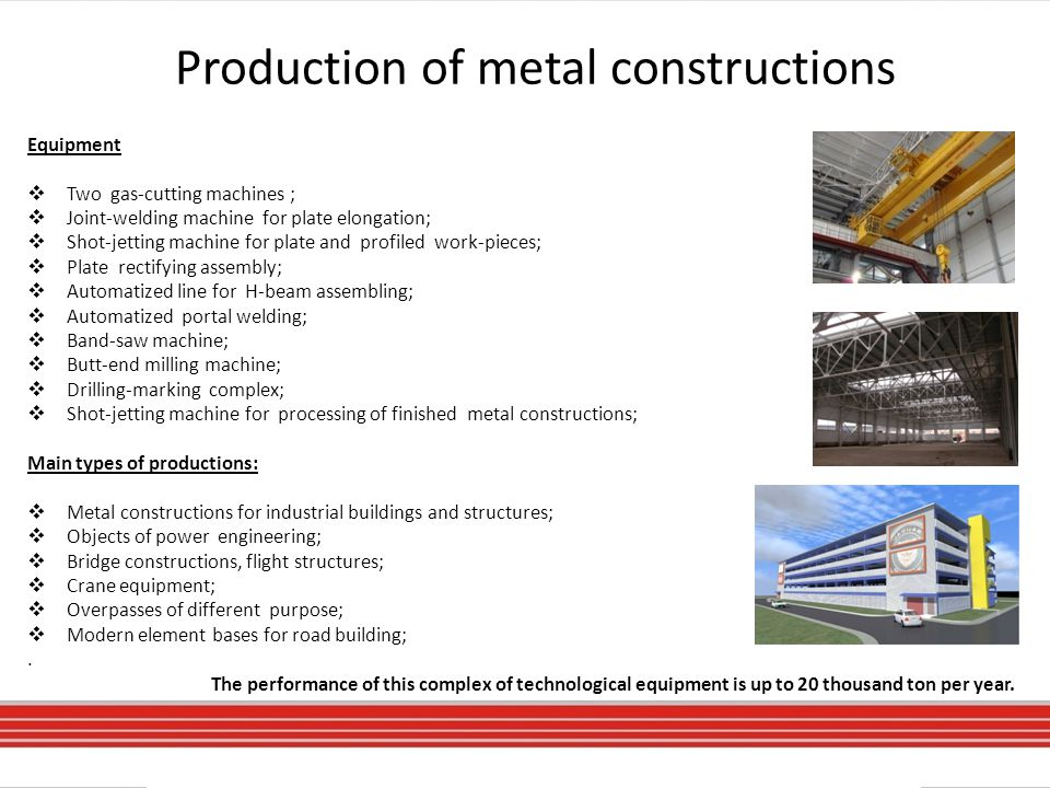 Production of metal constructions Equipment  Two gas-cutting machines ;  Joint-welding machine for plate elongation;  Shot-jetting machine for plate and profiled work-pieces;  Plate rectifying assembly;  Automatized line for H-beam assembling;  Automatized portal welding;  Band-saw machine;  Butt-end milling machine;  Drilling-marking complex;  Shot-jetting machine for processing of finished metal constructions; Main types of productions:  Metal constructions for industrial buildings and structures;  Objects of power engineering;  Bridge constructions, flight structures;  Crane equipment;  Overpasses of different purpose;  Modern element bases for road building;.