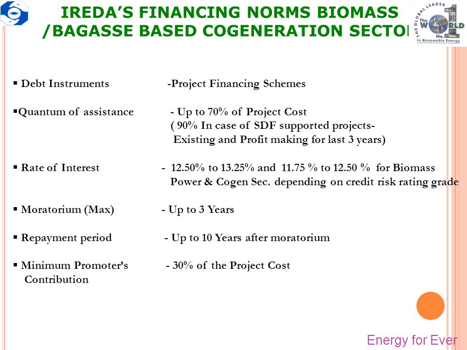 IREDA'S FINANCING NORMS BIOMASS /BAGASSE BASED COGENERATION SECTOR  Debt Instruments -Project Financing Schemes  Quantum of assistance - Up to 70% o