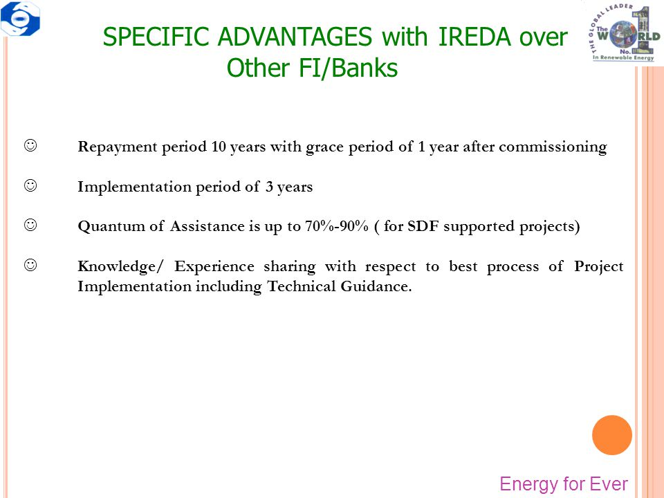 SPECIFIC ADVANTAGES with IREDA over Other FI/Banks JRepayment period 10 years with grace period of 1 year after commissioning JImplementation period o