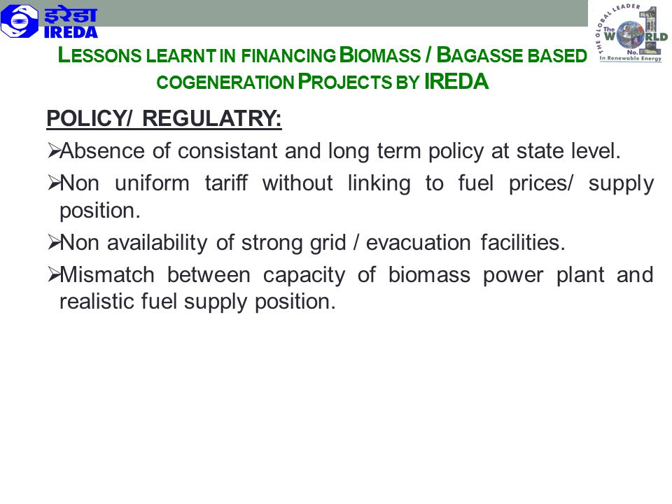 L ESSONS LEARNT IN FINANCING B IOMASS / B AGASSE BASED COGENERATION P ROJECTS BY IREDA POLICY/ REGULATRY:  Absence of consistant and long term policy
