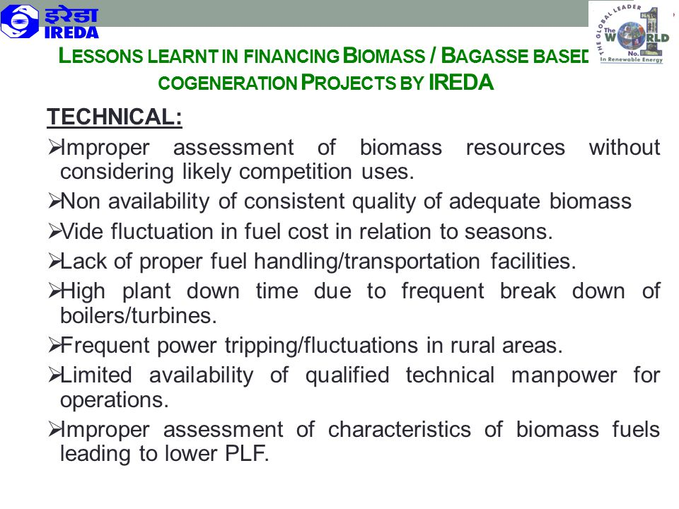 L ESSONS LEARNT IN FINANCING B IOMASS / B AGASSE BASED COGENERATION P ROJECTS BY IREDA TECHNICAL:  Improper assessment of biomass resources without c