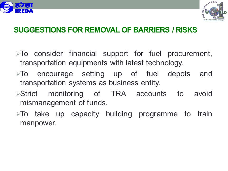 SUGGESTIONS FOR REMOVAL OF BARRIERS / RISKS  To consider financial support for fuel procurement, transportation equipments with latest technology. 