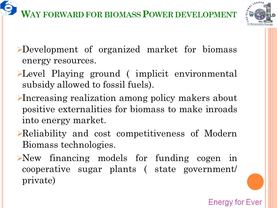 W AY FORWARD FOR BIOMASS P OWER DEVELOPMENT Energy for Ever  Development of organized market for biomass energy resources.  Level Playing ground ( i