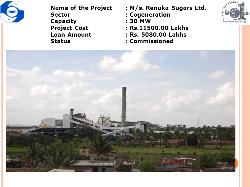Name of the Project: M/s. Renuka Sugars Ltd. Sector: Cogeneration Capacity: 30 MW Project Cost: Rs.11500.00 Lakhs Loan Amount: Rs. 5080.00 Lakhs Statu