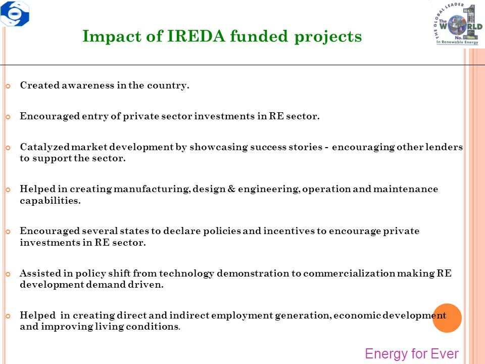 Impact of IREDA funded projects Created awareness in the country. Encouraged entry of private sector investments in RE sector. Catalyzed market develo