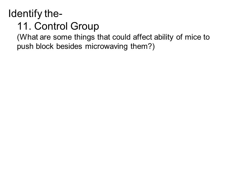 Identify the- 11. Control Group (What are some things that could affect ability of mice to push block besides microwaving them?)