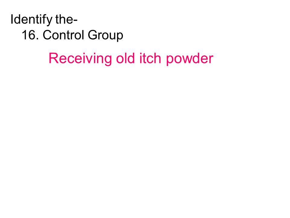 Identify the- 16. Control Group Receiving old itch powder