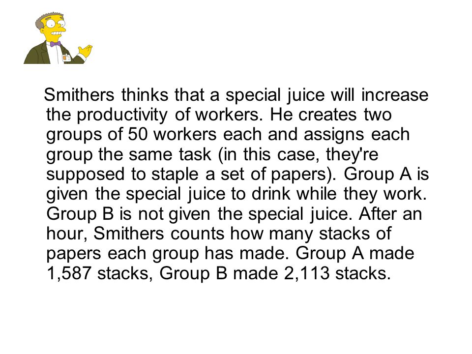Smithers thinks that a special juice will increase the productivity of workers. He creates two groups of 50 workers each and assigns each group the sa
