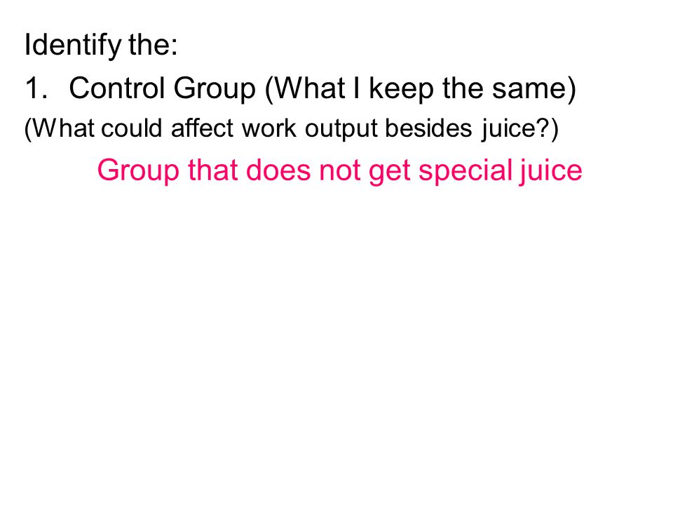 Identify the: 1.Control Group (What I keep the same) (What could affect work output besides juice?) Group that does not get special juice