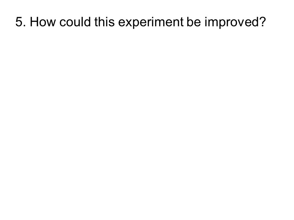 5. How could this experiment be improved?