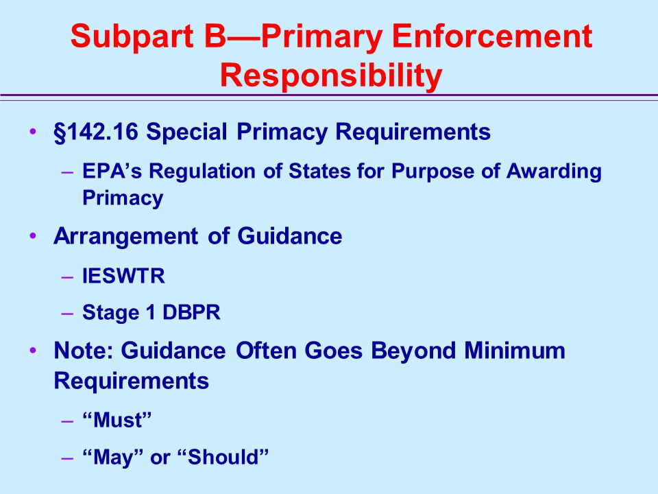 Subpart B—Primary Enforcement Responsibility §142.16 Special Primacy Requirements –EPA's Regulation of States for Purpose of Awarding Primacy Arrangement of Guidance –IESWTR –Stage 1 DBPR Note: Guidance Often Goes Beyond Minimum Requirements – Must – May or Should