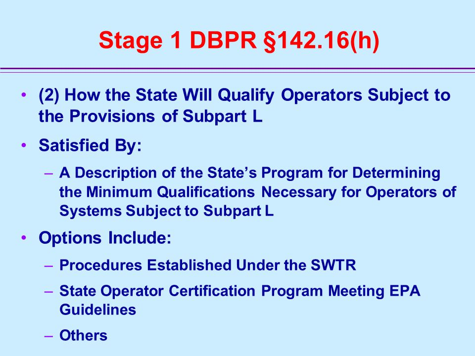 Stage 1 DBPR §142.16(h) (2) How the State Will Qualify Operators Subject to the Provisions of Subpart L Satisfied By: –A Description of the State's Program for Determining the Minimum Qualifications Necessary for Operators of Systems Subject to Subpart L Options Include: –Procedures Established Under the SWTR –State Operator Certification Program Meeting EPA Guidelines –Others