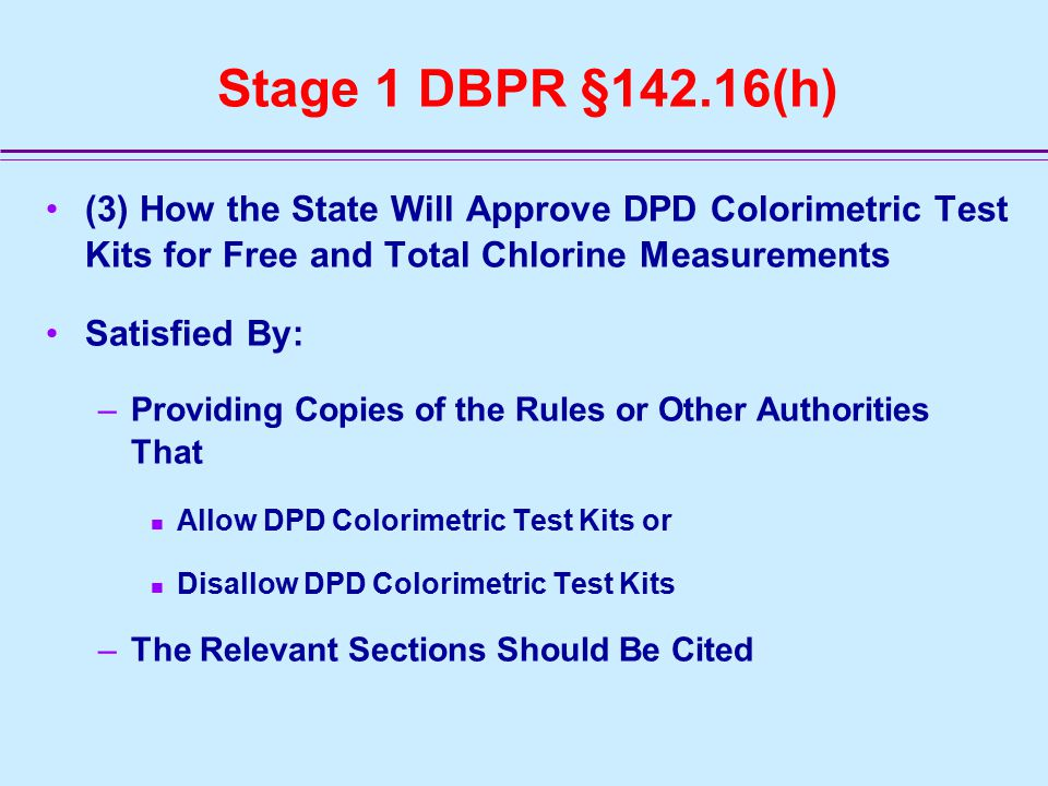 Stage 1 DBPR §142.16(h) (3) How the State Will Approve DPD Colorimetric Test Kits for Free and Total Chlorine Measurements Satisfied By: –Providing Copies of the Rules or Other Authorities That Allow DPD Colorimetric Test Kits or Disallow DPD Colorimetric Test Kits –The Relevant Sections Should Be Cited