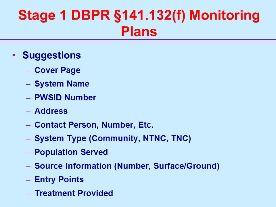 Stage 1 DBPR §141.132(f) Monitoring Plans Suggestions –Cover Page –System Name –PWSID Number –Address –Contact Person, Number, Etc.