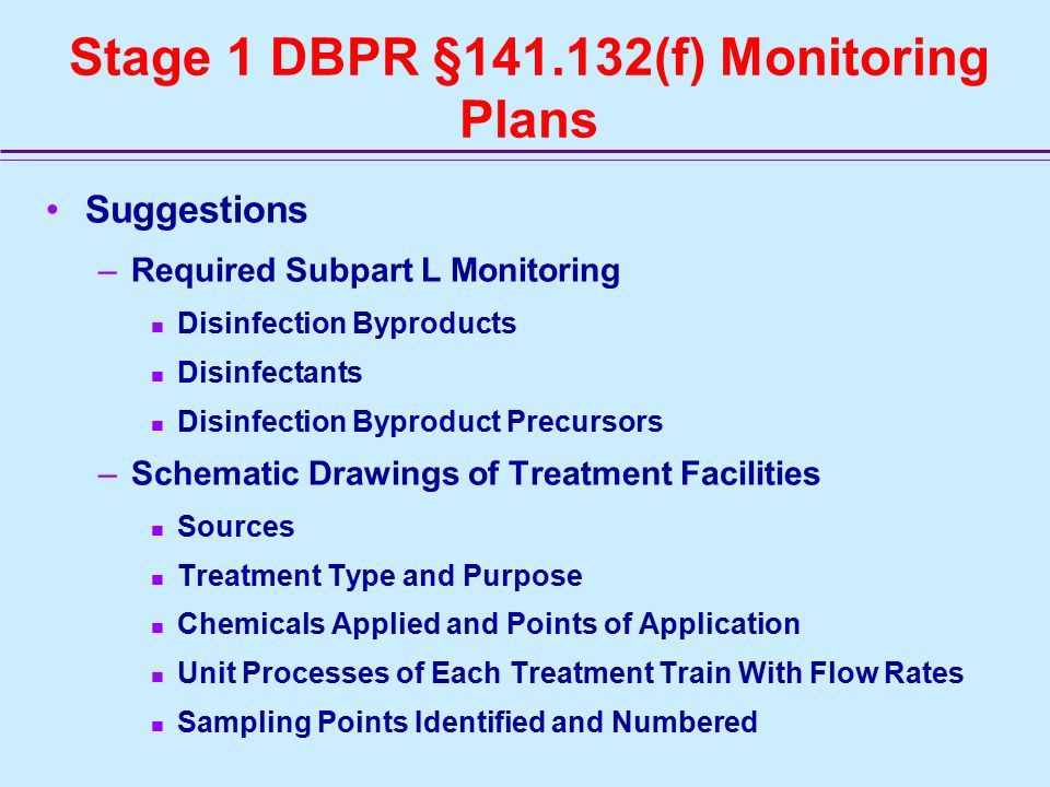 Stage 1 DBPR §141.132(f) Monitoring Plans Suggestions –Required Subpart L Monitoring Disinfection Byproducts Disinfectants Disinfection Byproduct Precursors –Schematic Drawings of Treatment Facilities Sources Treatment Type and Purpose Chemicals Applied and Points of Application Unit Processes of Each Treatment Train With Flow Rates Sampling Points Identified and Numbered