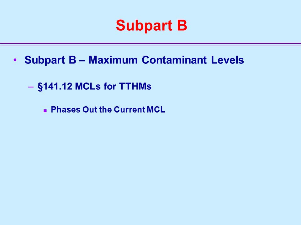Subpart B Subpart B – Maximum Contaminant Levels –§141.12 MCLs for TTHMs Phases Out the Current MCL