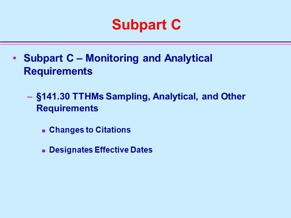 Subpart C Subpart C – Monitoring and Analytical Requirements –§141.30 TTHMs Sampling, Analytical, and Other Requirements Changes to Citations Designates Effective Dates