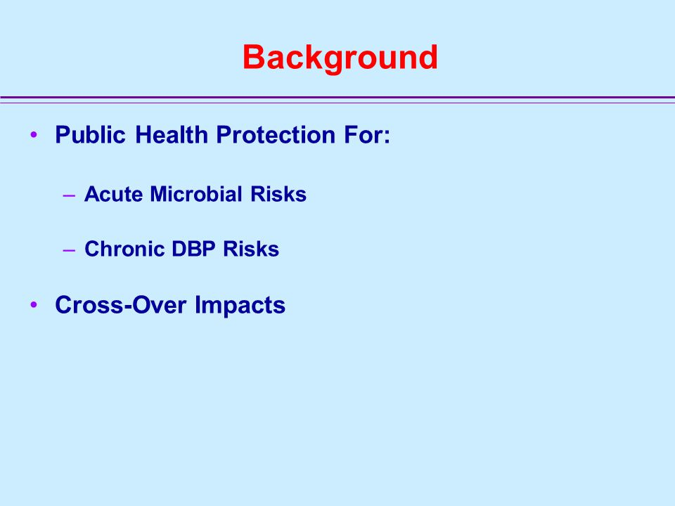 Background Public Health Protection For: –Acute Microbial Risks –Chronic DBP Risks Cross-Over Impacts