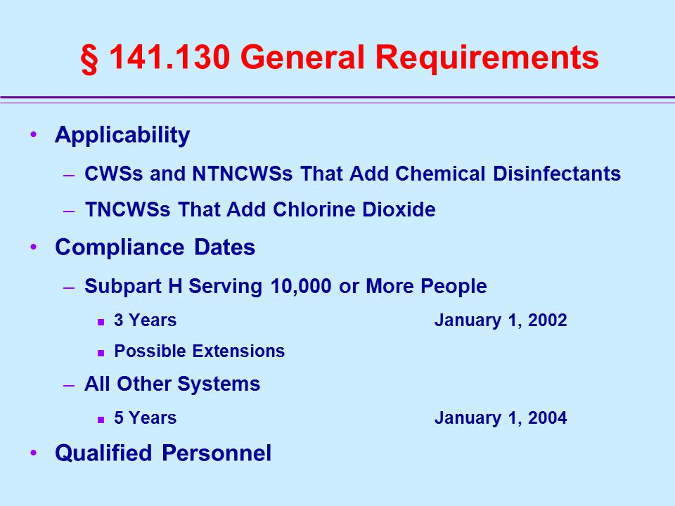 Applicability –CWSs and NTNCWSs That Add Chemical Disinfectants –TNCWSs That Add Chlorine Dioxide Compliance Dates –Subpart H Serving 10,000 or More People 3 Years January 1, 2002 Possible Extensions –All Other Systems 5 YearsJanuary 1, 2004 Qualified Personnel
