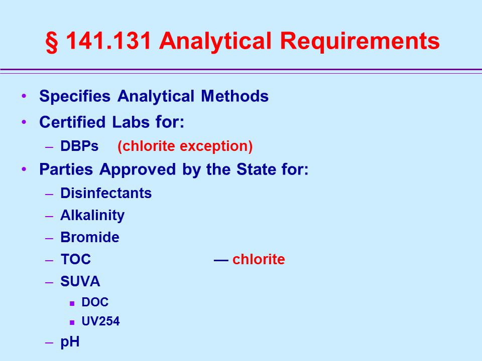 Specifies Analytical Methods Certified Labs for: –DBPs (chlorite exception) Parties Approved by the State for: –Disinfectants –Alkalinity –Bromide –TOC— chlorite –SUVA DOC UV254 –pH