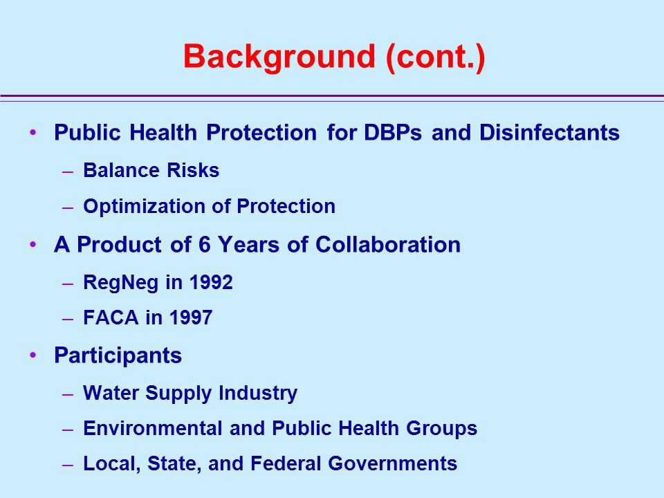 Background (cont.) Public Health Protection for DBPs and Disinfectants –Balance Risks –Optimization of Protection A Product of 6 Years of Collaboration –RegNeg in 1992 –FACA in 1997 Participants –Water Supply Industry –Environmental and Public Health Groups –Local, State, and Federal Governments