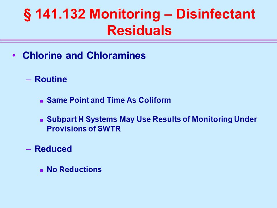 § 141.132 Monitoring – Disinfectant Residuals Chlorine and Chloramines –Routine Same Point and Time As Coliform Subpart H Systems May Use Results of Monitoring Under Provisions of SWTR –Reduced No Reductions