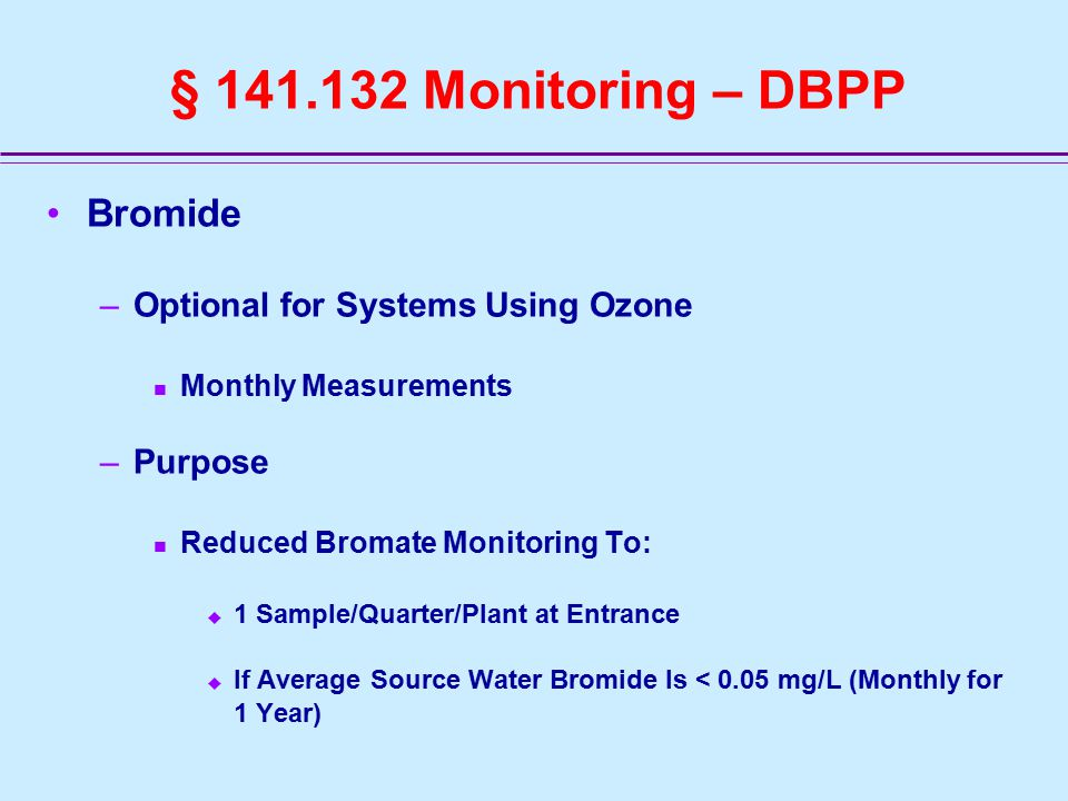 § 141.132 Monitoring – DBPP Bromide –Optional for Systems Using Ozone Monthly Measurements –Purpose Reduced Bromate Monitoring To:  1 Sample/Quarter/Plant at Entrance  If Average Source Water Bromide Is < 0.05 mg/L (Monthly for 1 Year)