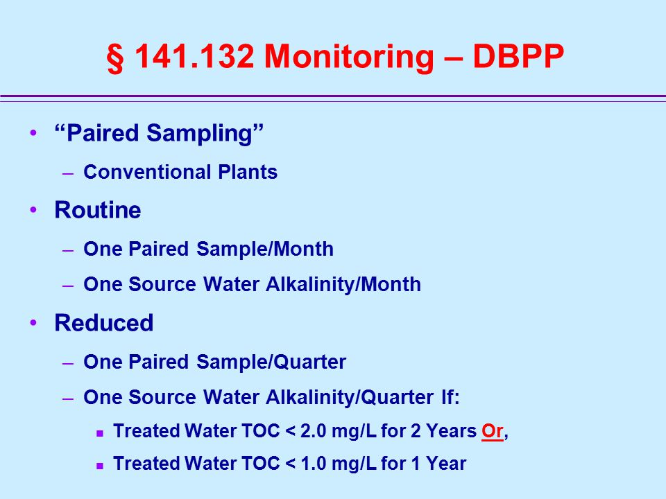 § 141.132 Monitoring – DBPP Paired Sampling –Conventional Plants Routine –One Paired Sample/Month –One Source Water Alkalinity/Month Reduced –One Paired Sample/Quarter –One Source Water Alkalinity/Quarter If: Treated Water TOC < 2.0 mg/L for 2 Years Or, Treated Water TOC < 1.0 mg/L for 1 Year