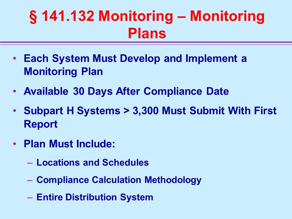 § 141.132 Monitoring – Monitoring Plans Each System Must Develop and Implement a Monitoring Plan Available 30 Days After Compliance Date Subpart H Systems > 3,300 Must Submit With First Report Plan Must Include: –Locations and Schedules –Compliance Calculation Methodology –Entire Distribution System