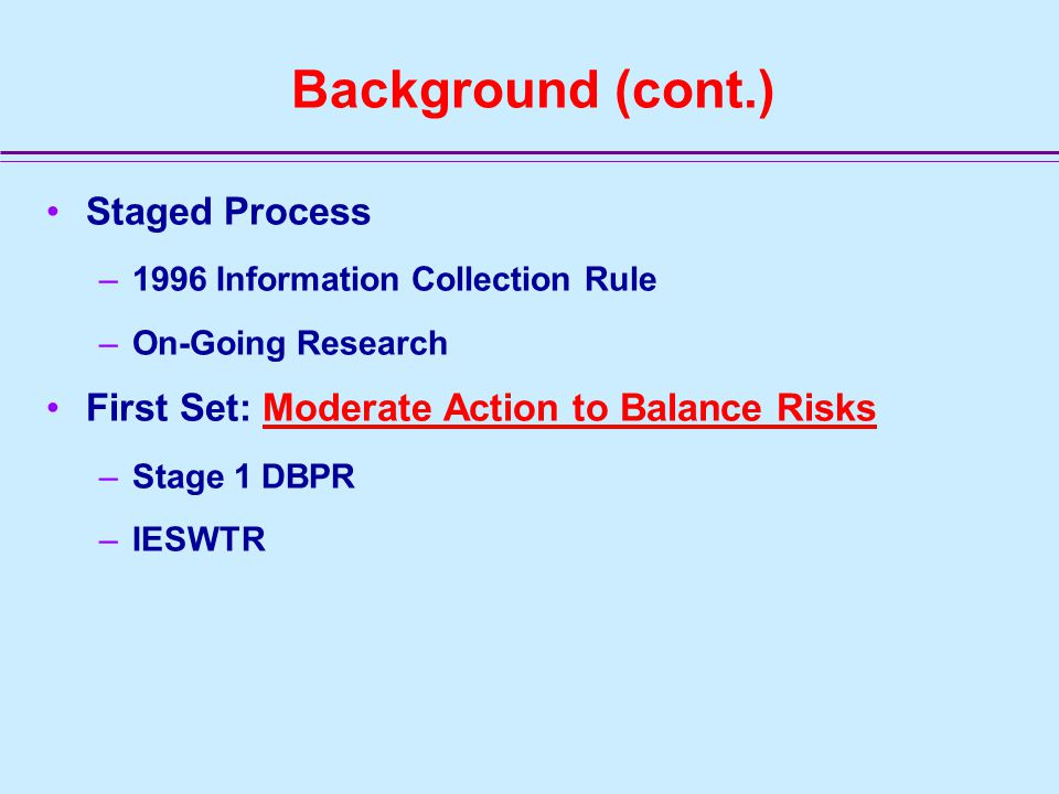 Background (cont.) Staged Process –1996 Information Collection Rule –On-Going Research First Set: Moderate Action to Balance Risks –Stage 1 DBPR –IESWTR
