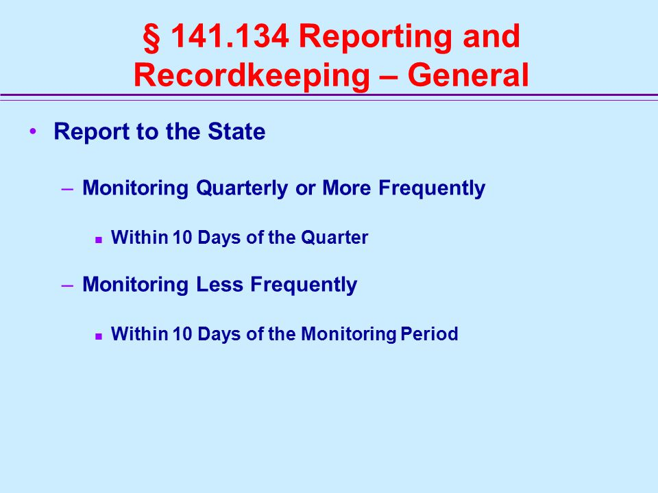 § 141.134 Reporting and Recordkeeping – General Report to the State –Monitoring Quarterly or More Frequently Within 10 Days of the Quarter –Monitoring Less Frequently Within 10 Days of the Monitoring Period