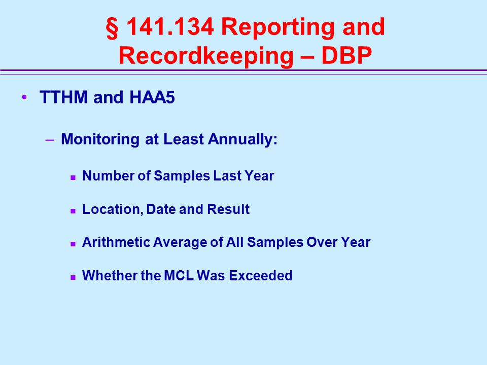§ 141.134 Reporting and Recordkeeping – DBP TTHM and HAA5 –Monitoring at Least Annually: Number of Samples Last Year Location, Date and Result Arithmetic Average of All Samples Over Year Whether the MCL Was Exceeded