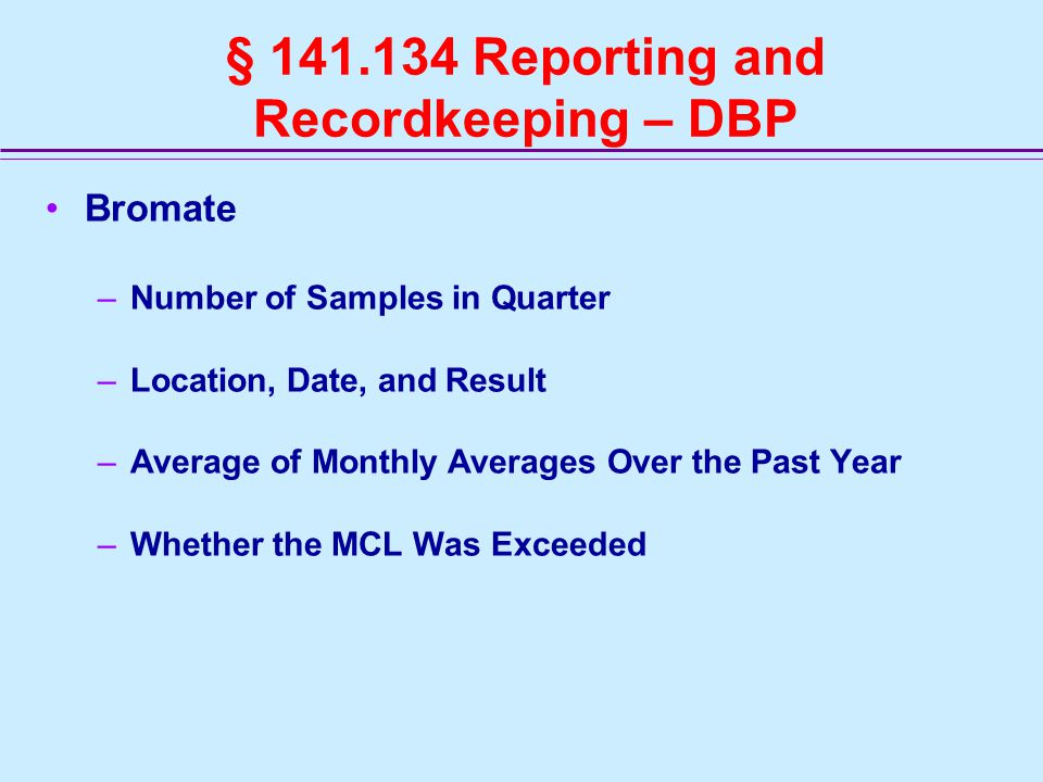 § 141.134 Reporting and Recordkeeping – DBP Bromate –Number of Samples in Quarter –Location, Date, and Result –Average of Monthly Averages Over the Past Year –Whether the MCL Was Exceeded