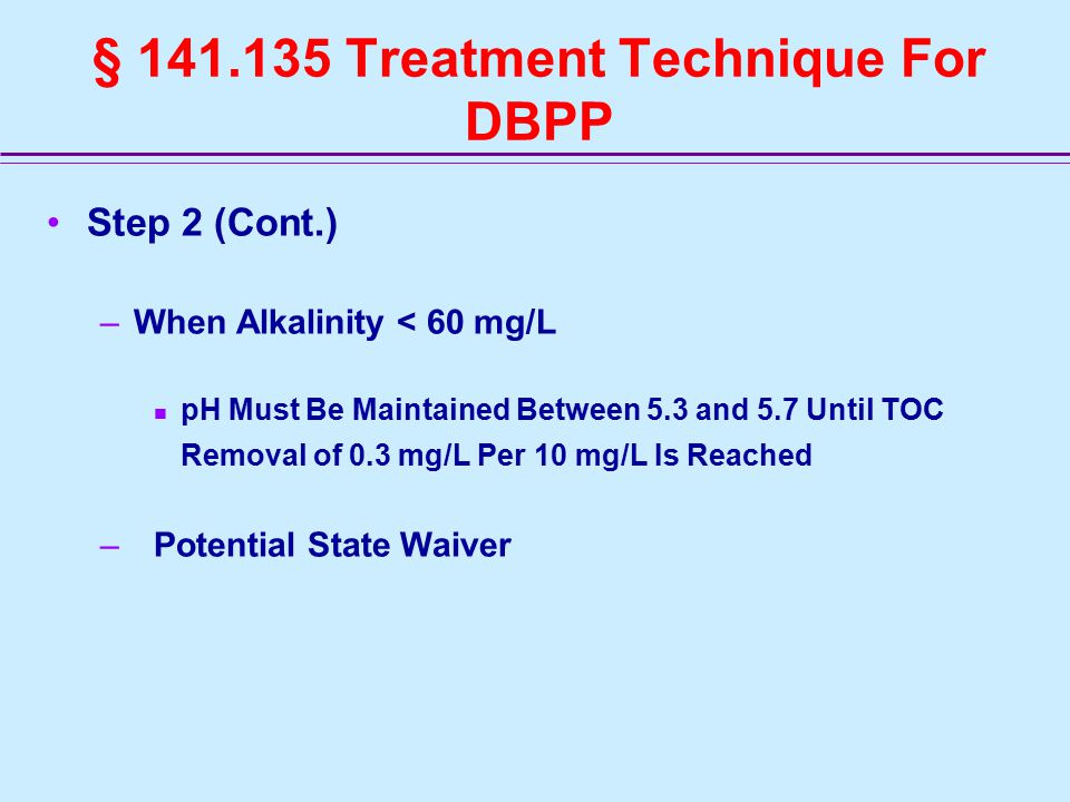 § 141.135 Treatment Technique For DBPP Step 2 (Cont.) –When Alkalinity < 60 mg/L pH Must Be Maintained Between 5.3 and 5.7 Until TOC Removal of 0.3 mg/L Per 10 mg/L Is Reached –Potential State Waiver
