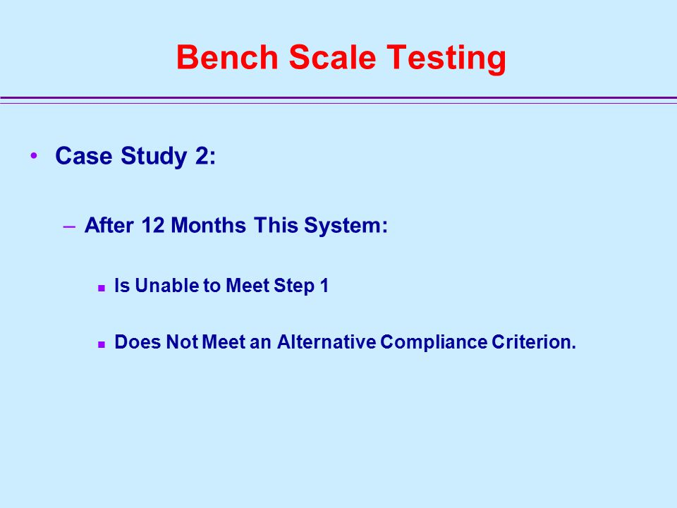 Bench Scale Testing Case Study 2: –After 12 Months This System: Is Unable to Meet Step 1 Does Not Meet an Alternative Compliance Criterion.