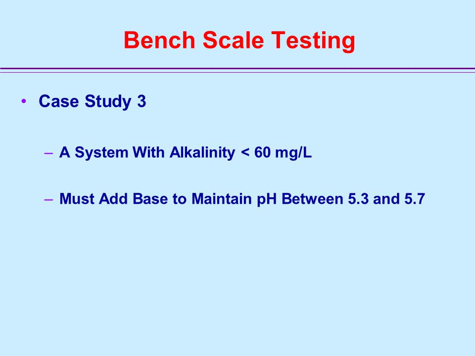 Bench Scale Testing Case Study 3 –A System With Alkalinity < 60 mg/L –Must Add Base to Maintain pH Between 5.3 and 5.7