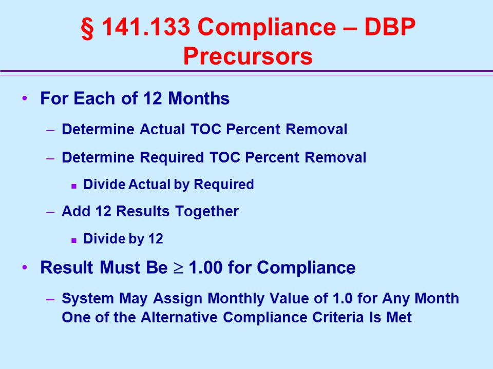 § 141.133 Compliance – DBP Precursors For Each of 12 Months –Determine Actual TOC Percent Removal –Determine Required TOC Percent Removal Divide Actual by Required –Add 12 Results Together Divide by 12 Result Must Be  1.00 for Compliance –System May Assign Monthly Value of 1.0 for Any Month One of the Alternative Compliance Criteria Is Met