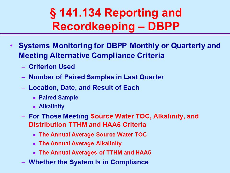 § 141.134 Reporting and Recordkeeping – DBPP Systems Monitoring for DBPP Monthly or Quarterly and Meeting Alternative Compliance Criteria –Criterion Used –Number of Paired Samples in Last Quarter –Location, Date, and Result of Each Paired Sample Alkalinity –For Those Meeting Source Water TOC, Alkalinity, and Distribution TTHM and HAA5 Criteria The Annual Average Source Water TOC The Annual Average Alkalinity The Annual Averages of TTHM and HAA5 –Whether the System Is in Compliance
