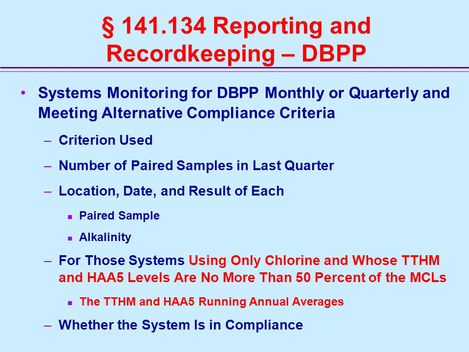 § 141.134 Reporting and Recordkeeping – DBPP Systems Monitoring for DBPP Monthly or Quarterly and Meeting Alternative Compliance Criteria –Criterion Used –Number of Paired Samples in Last Quarter –Location, Date, and Result of Each Paired Sample Alkalinity –For Those Systems Using Only Chlorine and Whose TTHM and HAA5 Levels Are No More Than 50 Percent of the MCLs The TTHM and HAA5 Running Annual Averages –Whether the System Is in Compliance