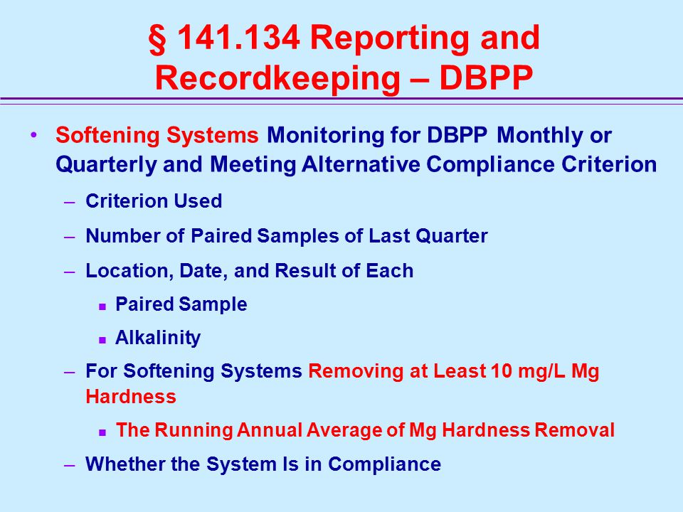 § 141.134 Reporting and Recordkeeping – DBPP Softening Systems Monitoring for DBPP Monthly or Quarterly and Meeting Alternative Compliance Criterion –Criterion Used –Number of Paired Samples of Last Quarter –Location, Date, and Result of Each Paired Sample Alkalinity –For Softening Systems Removing at Least 10 mg/L Mg Hardness The Running Annual Average of Mg Hardness Removal –Whether the System Is in Compliance