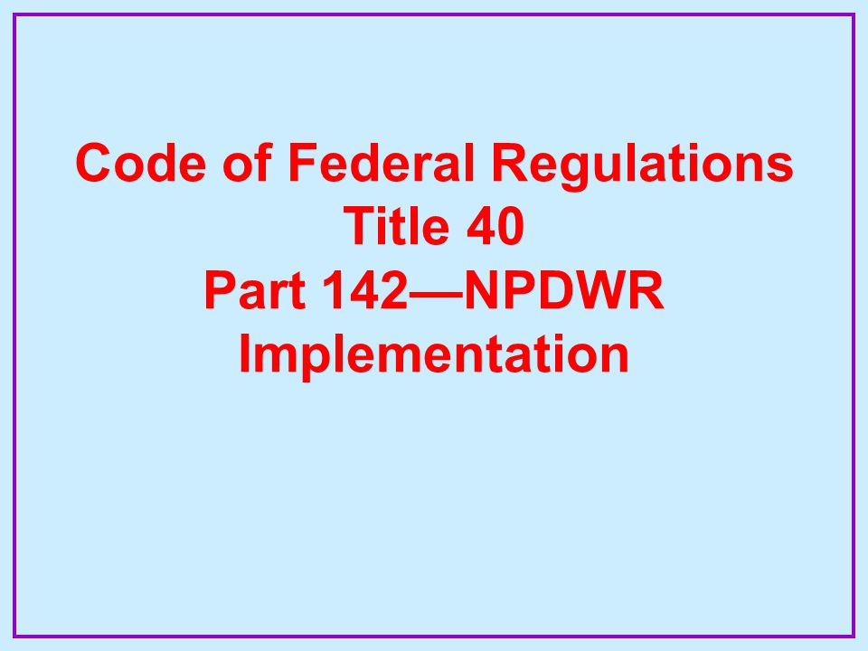Code of Federal Regulations Title 40 Part 142—NPDWR Implementation