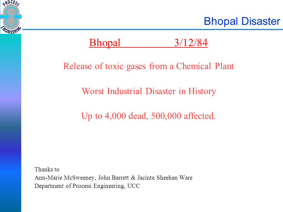 Bhopal Disaster Bhopal3/12/84 Release of toxic gases from a Chemical Plant Worst Industrial Disaster in History Up to 4,000 dead, 500,000 affected. Th